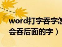 word打字吞字怎么回事(为什么word打字会吞后面的字)