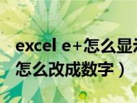 excel e+怎么显示准确数字(excel表格e 17怎么改成数字)