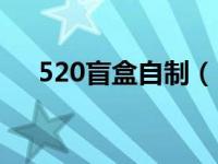 520盲盒自制(520限时拆盲盒怎么玩)